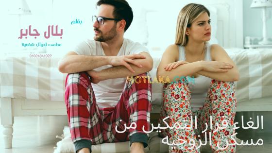 الغاء قرار التمكين من مسكن الزوجيه